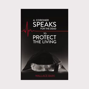 A Coroner Speaks for the Dead to Protect the Living by Wallace Bain