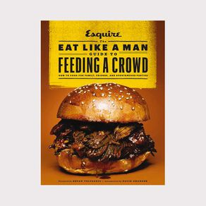Eat Like a Man Guide to Feeding a Crowd by Ryan D'Agostino N/A
