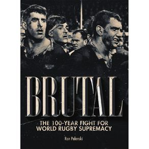 Brutal: The 100 Year Fight for World Rugby Supremacy by Ron Palenski N/A
